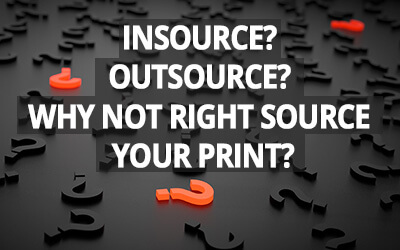 Outsource? Insource? Why not right source your print?